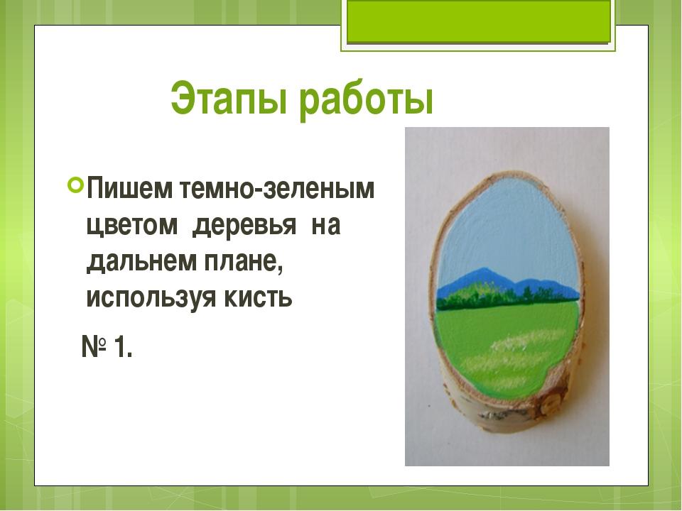 Этапы работы Пишем темно-зеленым цветом деревья на дальнем плане, используя к...
