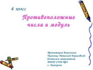 Противоположные числа и модуль 6 КЛАСС Презентация выполнена Ткаченко Наталье