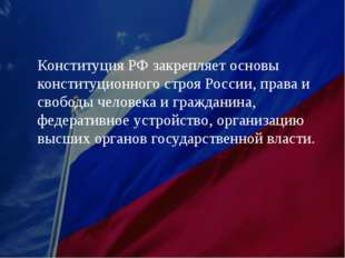 Конституция РФ закрепляет основы конституционного строя России, права и свобо