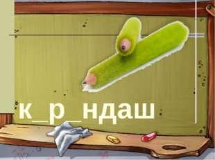 к_р_ндаш