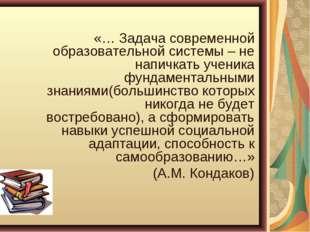 «… Задача современной образовательной системы – не напичкать ученика фундаме