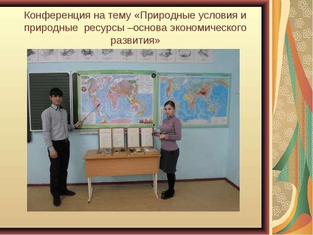 Конференция на тему «Природные условия и природные ресурсы –основа экономичес...