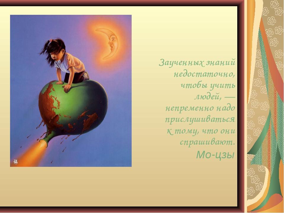 Заученных знаний недостаточно, чтобы учить людей, — непременно надо прислушив...