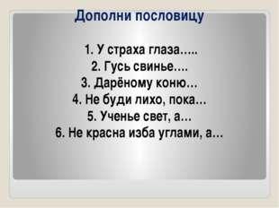 Дополни пословицу 1. У страха глаза….. 2. Гусь свинье…. 3. Дарёному коню… 4.