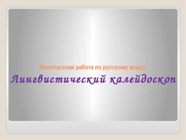 Внеклассная работа по русскому языку Лингвистический калейдоскоп