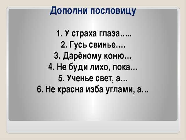 Дополни пословицу 1. У страха глаза….. 2. Гусь свинье…. 3. Дарёному коню… 4....