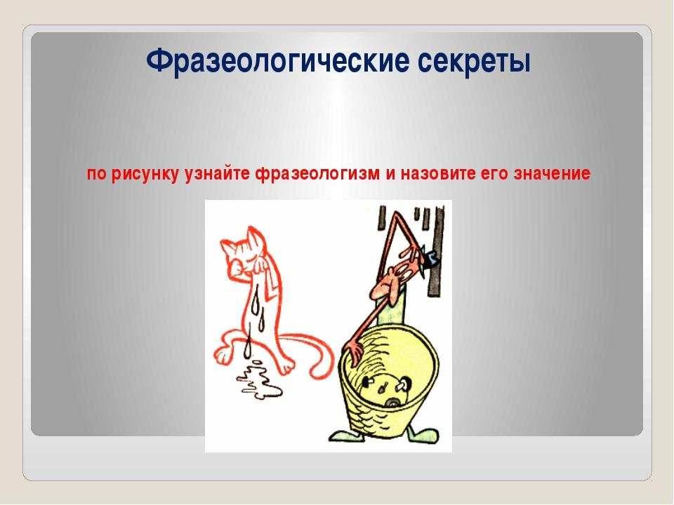 Фразеологические секреты по рисунку узнайте фразеологизм и назовите его значе...