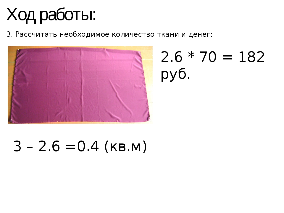 Ход работы: 3. Рассчитать необходимое количество ткани и денег: 2.6 * 70 = 18...