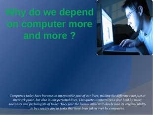 Why do we depend on computer more and more ?   Computers today have become an