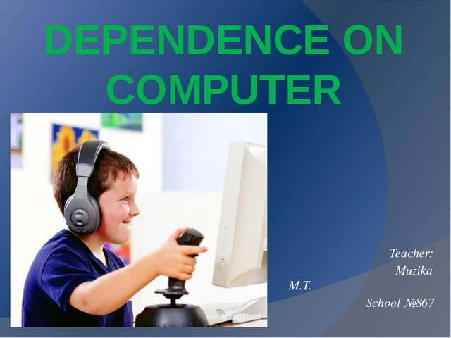 DEPENDENCE ON COMPUTER Teacher: Muzika M.T. School №867