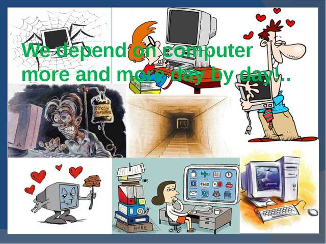 We depend on computer more and more day by day!..