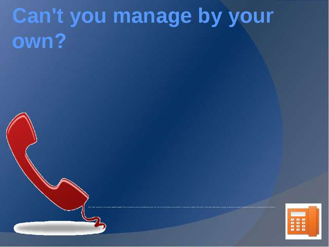 Can't you manage by your own? If you didn't manage by own strength, contact t...
