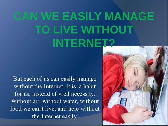 CAN WE EASILY MANAGE TO LIVE WITHOUT INTERNET? But each of us can easily mana...