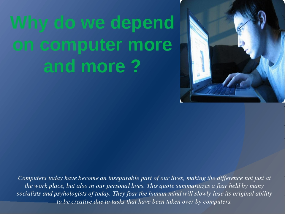 do we depend too much on computers Nowadays people use computers in business, public services, education and, most of all, in entertainment almost everything we do and every new developments much be utilized when it is important and helpful for people also depends on the user if he would be dependent or not on the.