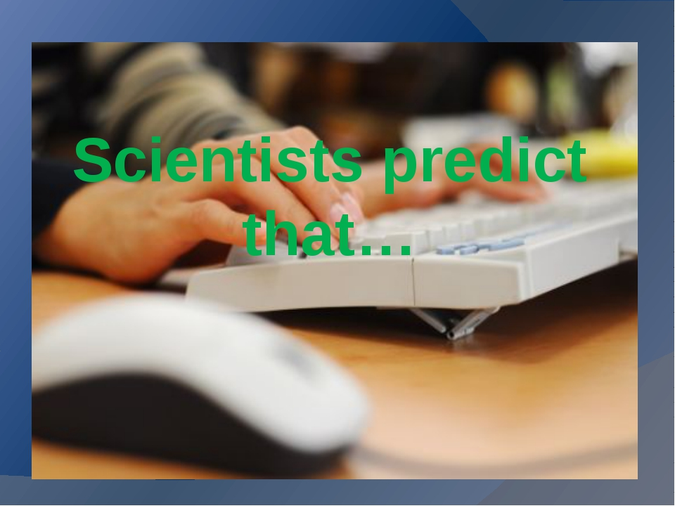 Scientists predict that…