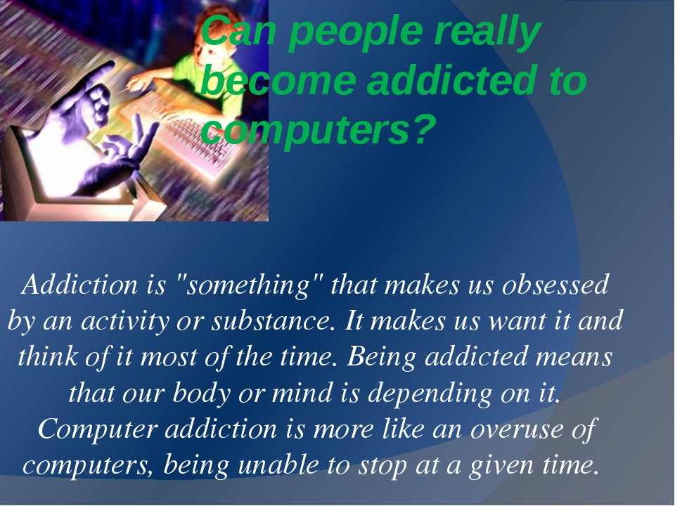 "Can people really become addicted to computers? Addiction is ""something"" that..."