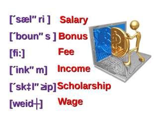 [´sæləri ] [´bounəs ] [fi:] [´inkəm] [´skɔləʃip] [weidʒ] Scholarship Wage Sal