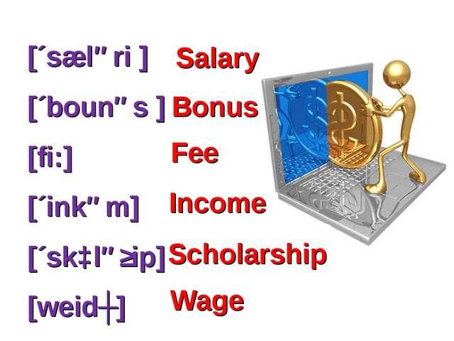 [´sæləri ] [´bounəs ] [fi:] [´inkəm] [´skɔləʃip] [weidʒ] Scholarship Wage Sal...