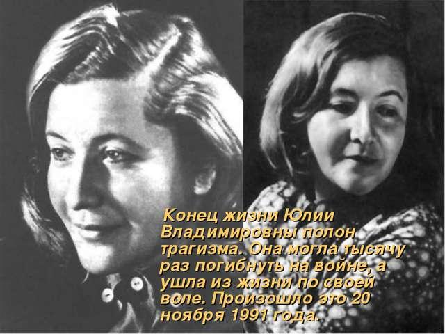 Конец жизни Юлии Владимировны полон трагизма. Она могла тысячу раз погибнуть...