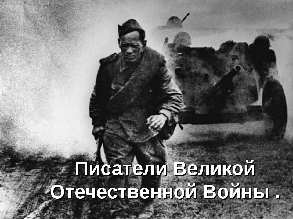 Писатели Великой Отечественной Войны .
