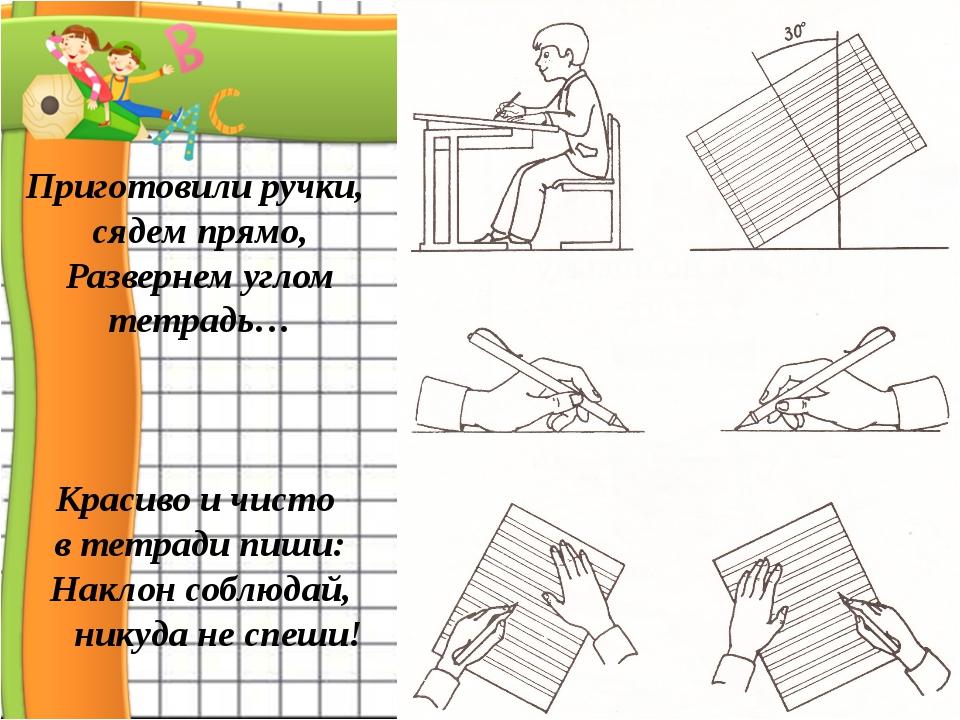 Приготовили ручки, сядем прямо, Развернем углом тетрадь… Красиво и чисто в т...