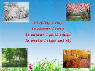 In spring I sing In summer I swim In autumn I go to school In winter I skate
