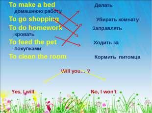 To make a bed Делать домашнюю работу To go shopping Убирать комнату To do hom