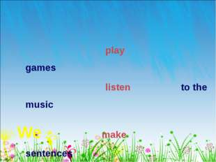 play games listen to the music We make sentences drew the picture