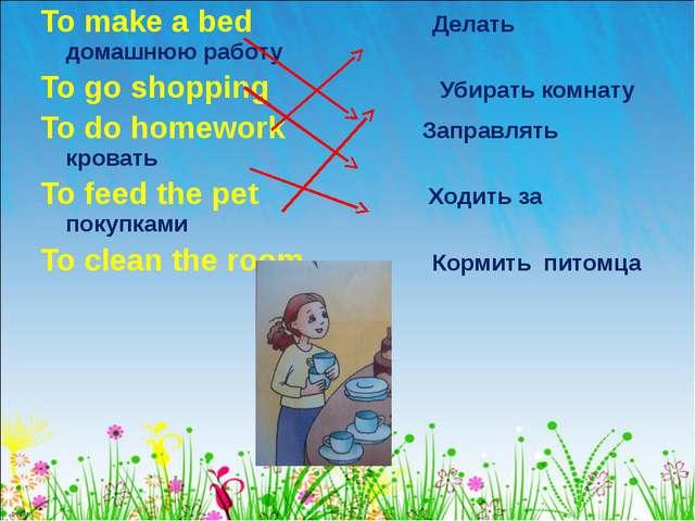 To make a bed Делать домашнюю работу To go shopping Убирать комнату To do hom...