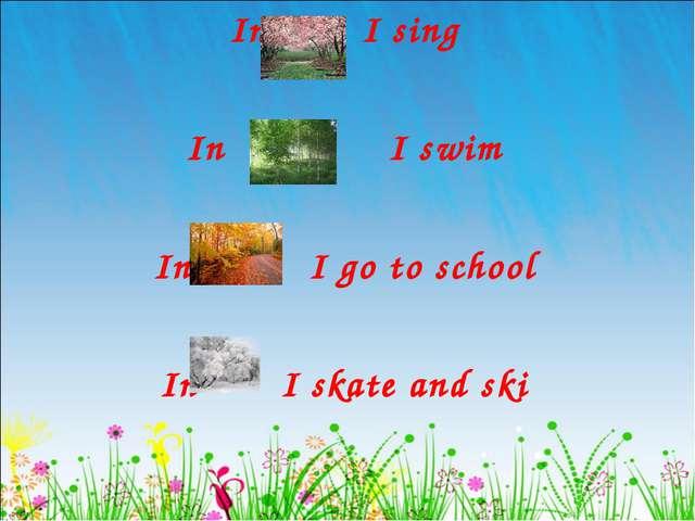 In I sing In I swim In I go to school In I skate and ski