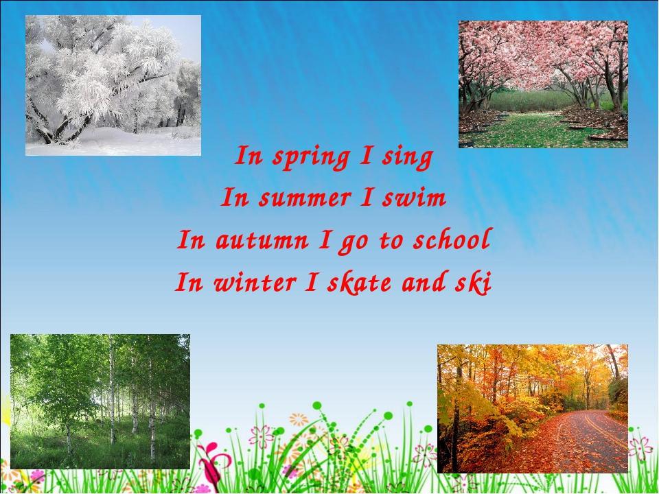 In spring I sing In summer I swim In autumn I go to school In winter I skate...