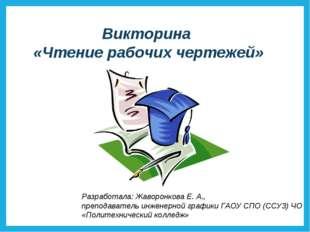 Викторина «Чтение рабочих чертежей» Разработала: Жаворонкова Е. А., преподава