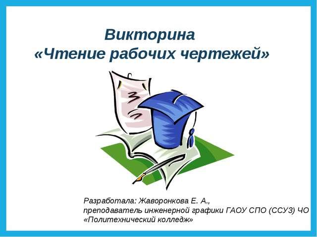 Викторина «Чтение рабочих чертежей» Разработала: Жаворонкова Е. А., преподава...