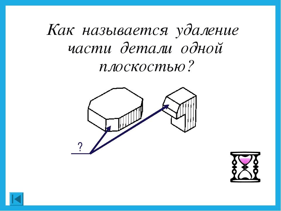 Как называется удаление части детали одной плоскостью?