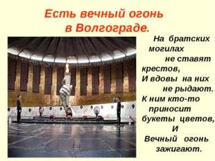 Есть вечный огонь в Волгограде. На братских могилах не ставят крестов, И вдов