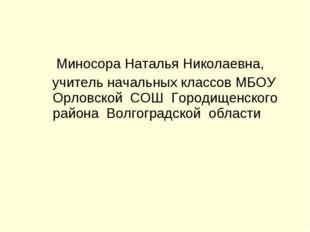 Миносора Наталья Николаевна, учитель начальных классов МБОУ Орловской СОШ Го