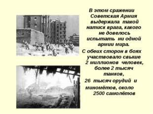 В этом сражении Советская Армия выдержала такой натиск врага, какого не довел