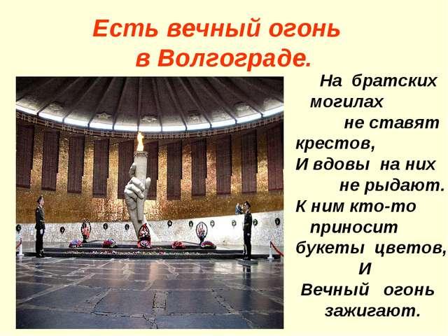 Есть вечный огонь в Волгограде. На братских могилах не ставят крестов, И вдов...
