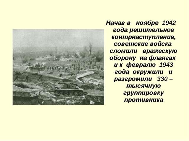 Начав в ноябре 1942 года решительное контрнаступление, советские войска слом...