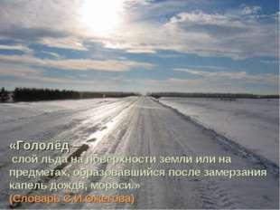 «Гололёд – слой льда на поверхности земли или на предметах, образовавшийся по