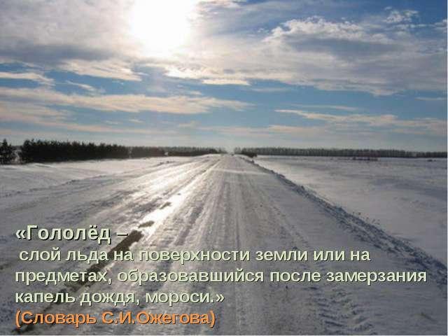 «Гололёд – слой льда на поверхности земли или на предметах, образовавшийся по...