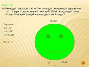 3-деңгей Арбалардың массасы 1 және 3 кг ,олардың жылдамдықтары нөлге тең . Өз