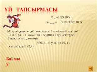 М Күн=1,99·1030кг; mэлекторон = 9,1093897·10 -30кг Мұндай денелердің массалар
