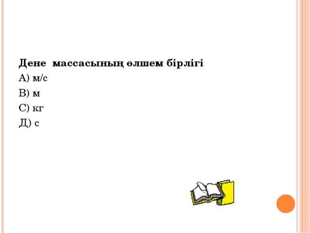 Дене массасының өлшем бірлігі А) м/с В) м С) кг Д) с