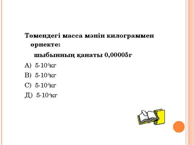 Төмендегі масса мәнін килограммен өрнекте: шыбынның қанаты 0,00005г А) 5·10-2...