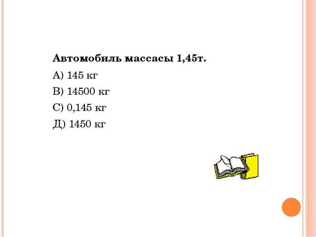 Автомобиль массасы 1,45т. А) 145 кг В) 14500 кг С) 0,145 кг Д) 1450 кг