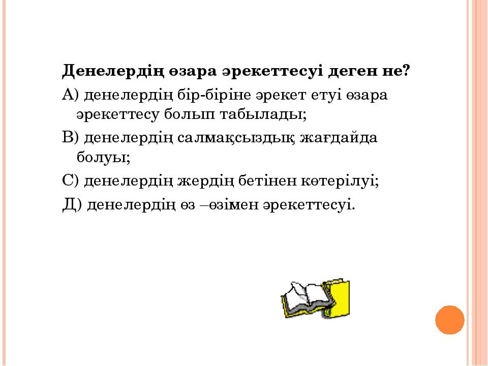 Денелердің өзара әрекеттесуі деген не? А) денелердің бір-біріне әрекет етуі ө...