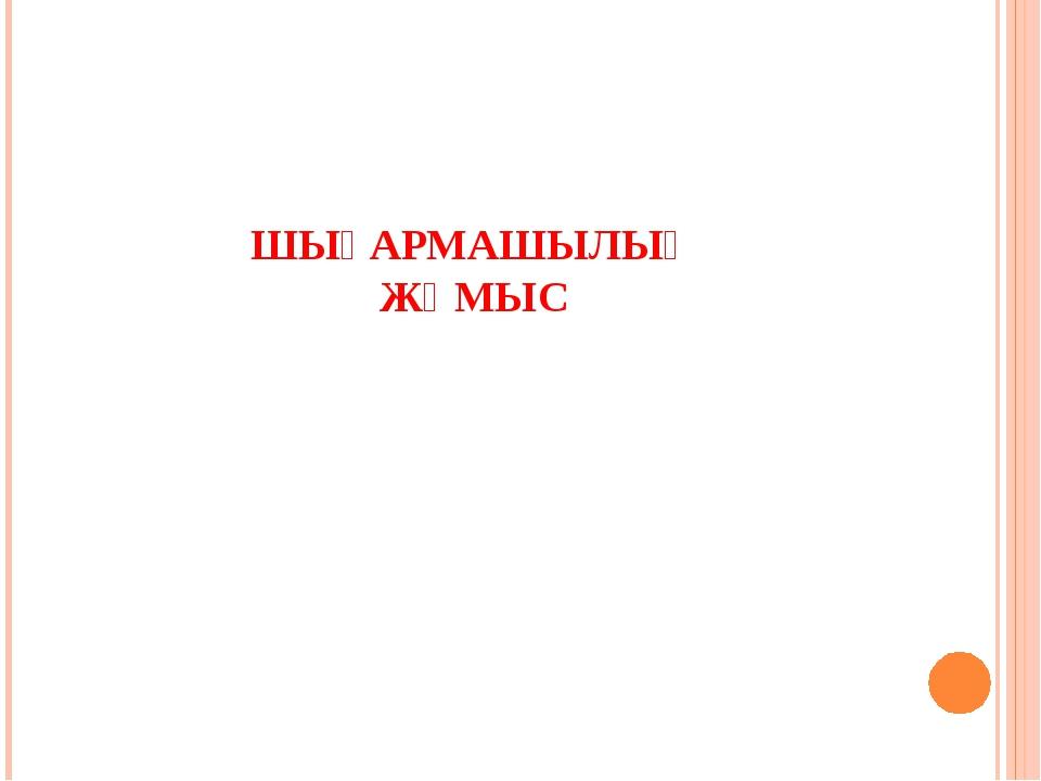 ШЫҒАРМАШЫЛЫҚ ЖҰМЫС