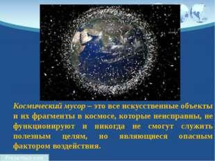 Космический мусор – это все искусственные объекты и их фрагменты в космосе, к