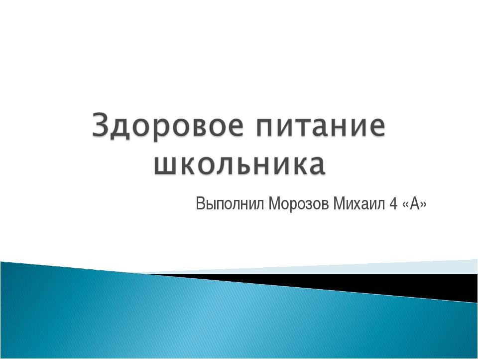 Выполнил Морозов Михаил 4 «А»